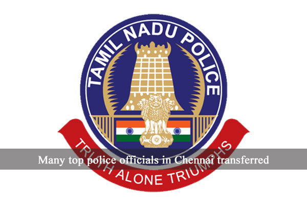Many top police officials in Chennai transferred