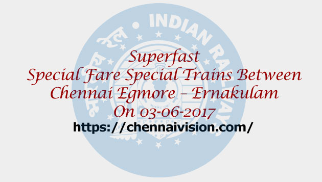 Superfast Special Fare Special Trains Between Chennai Egmore – Ernakulam On 03-06-2017